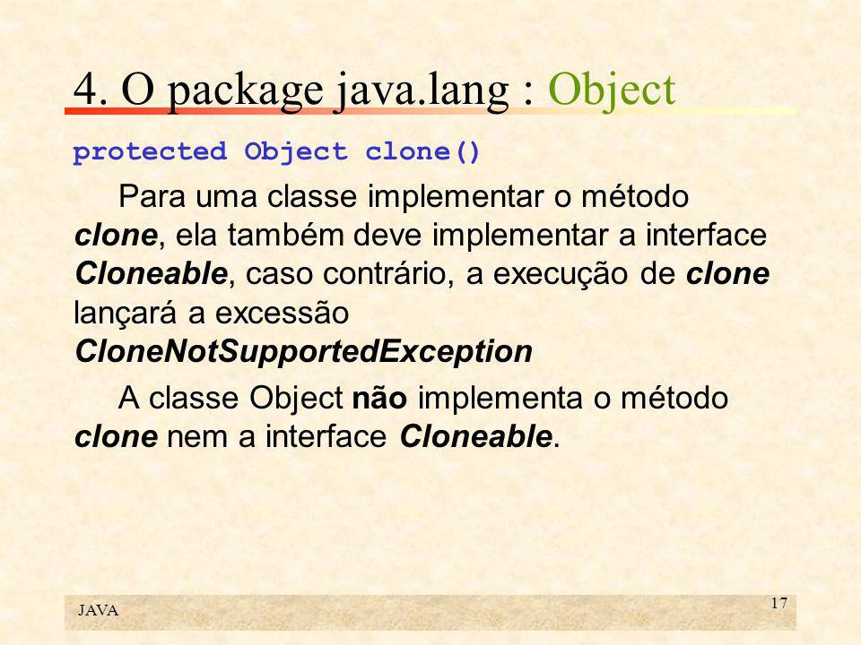 JAVA 17 4. O package java.lang : Object protected Object clone() Para uma classe implementar o método clone, ela também deve implementar a interface C