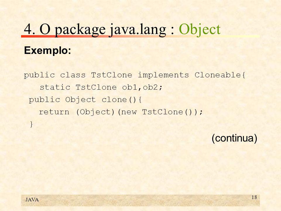 JAVA 18 4. O package java.lang : Object Exemplo: public class TstClone implements Cloneable{ static TstClone ob1,ob2; public Object clone(){ return (O