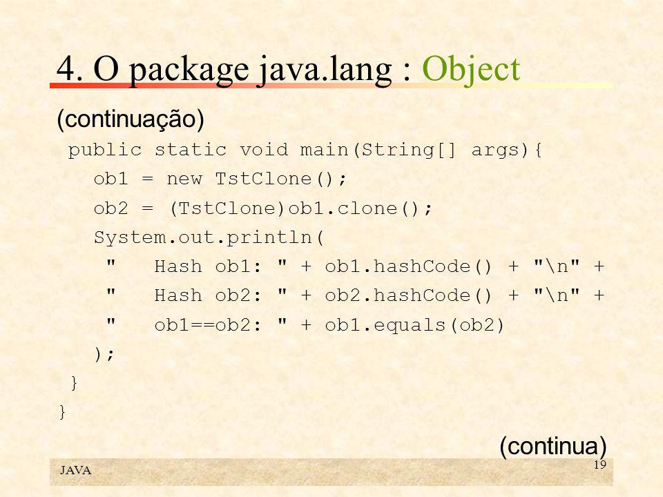 JAVA 19 4. O package java.lang : Object (continuação) public static void main(String[] args){ ob1 = new TstClone(); ob2 = (TstClone)ob1.clone(); Syste