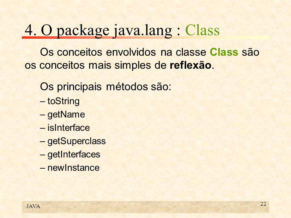 JAVA 22 4. O package java.lang : Class Os conceitos envolvidos na classe Class são os conceitos mais simples de reflexão. Os principais métodos são: –