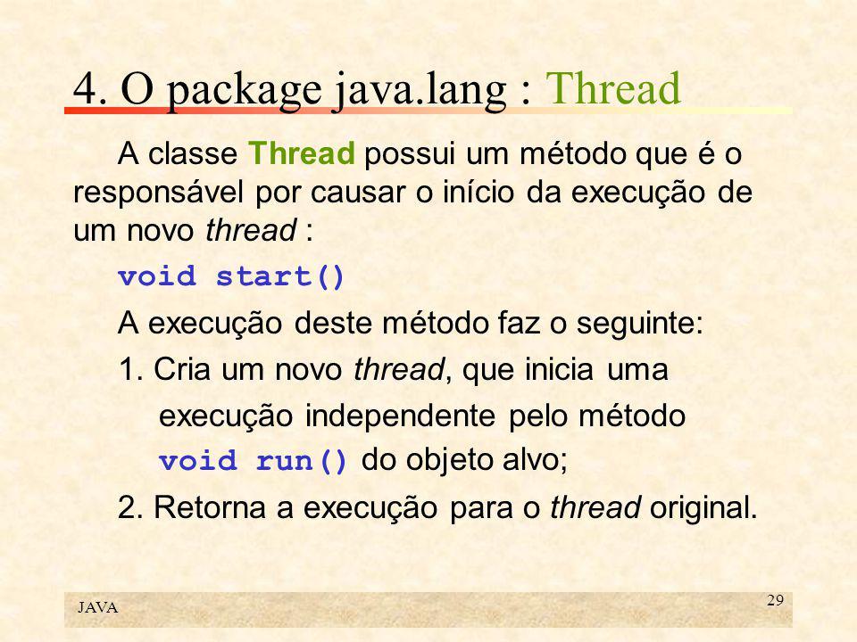 JAVA 29 4. O package java.lang : Thread A classe Thread possui um método que é o responsável por causar o início da execução de um novo thread : void