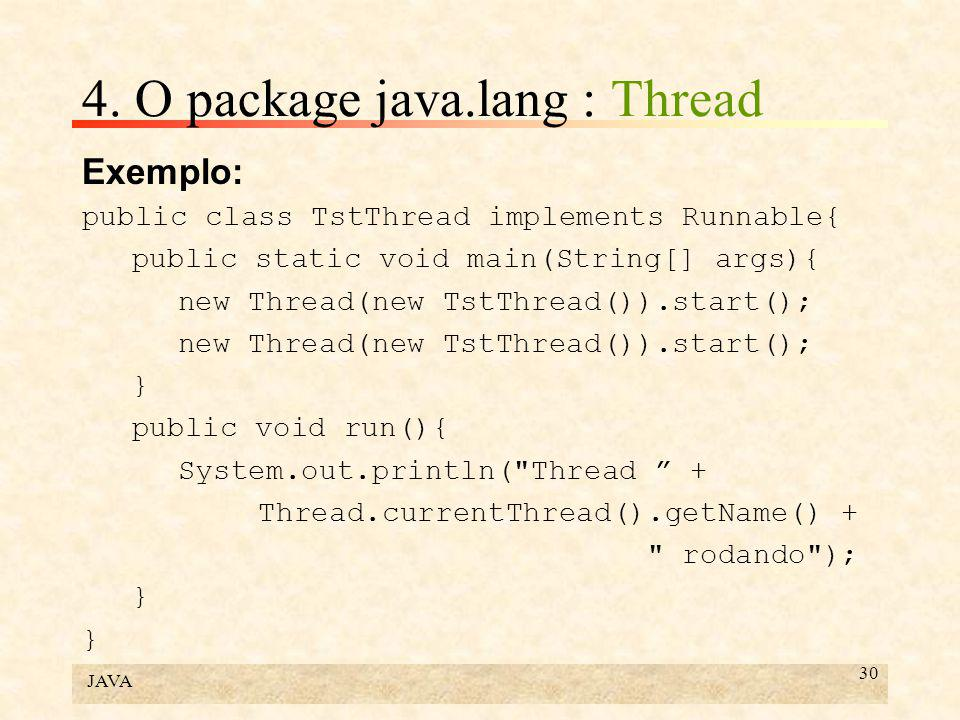 JAVA 30 4. O package java.lang : Thread Exemplo: public class TstThread implements Runnable{ public static void main(String[] args){ new Thread(new Ts
