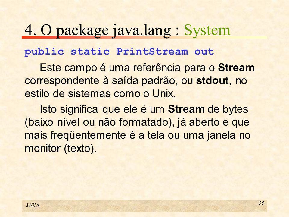 JAVA 35 4. O package java.lang : System public static PrintStream out Este campo é uma referência para o Stream correspondente à saída padrão, ou stdo