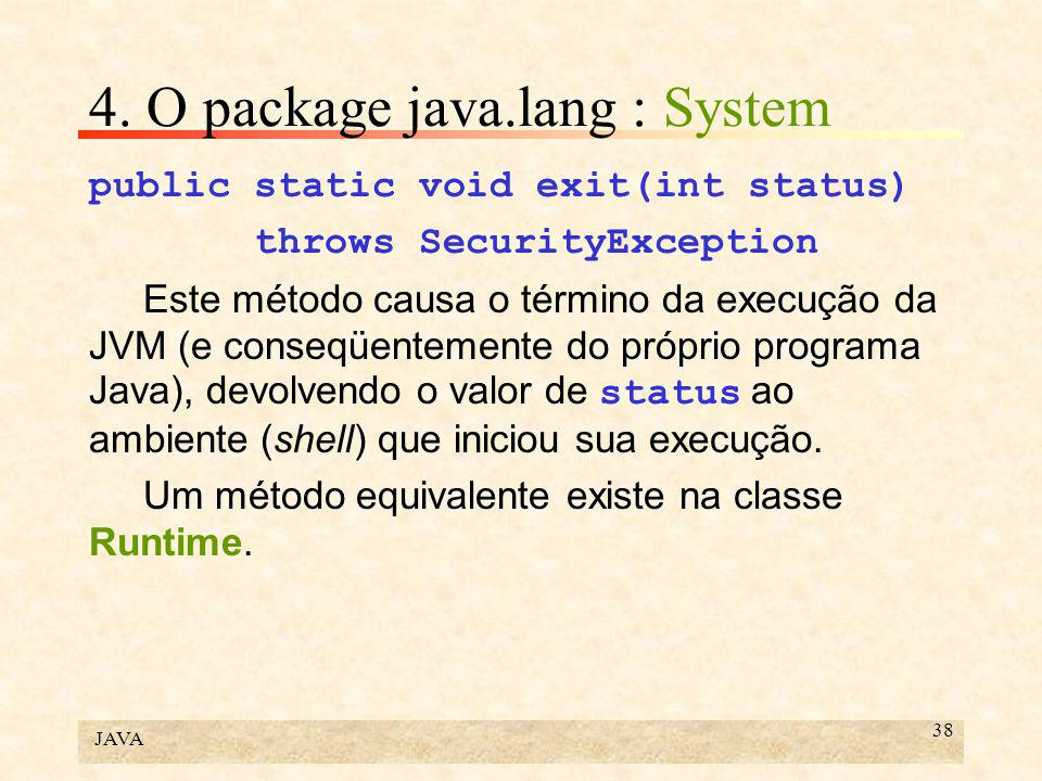 JAVA 38 4. O package java.lang : System public static void exit(int status) throws SecurityException Este método causa o término da execução da JVM (e