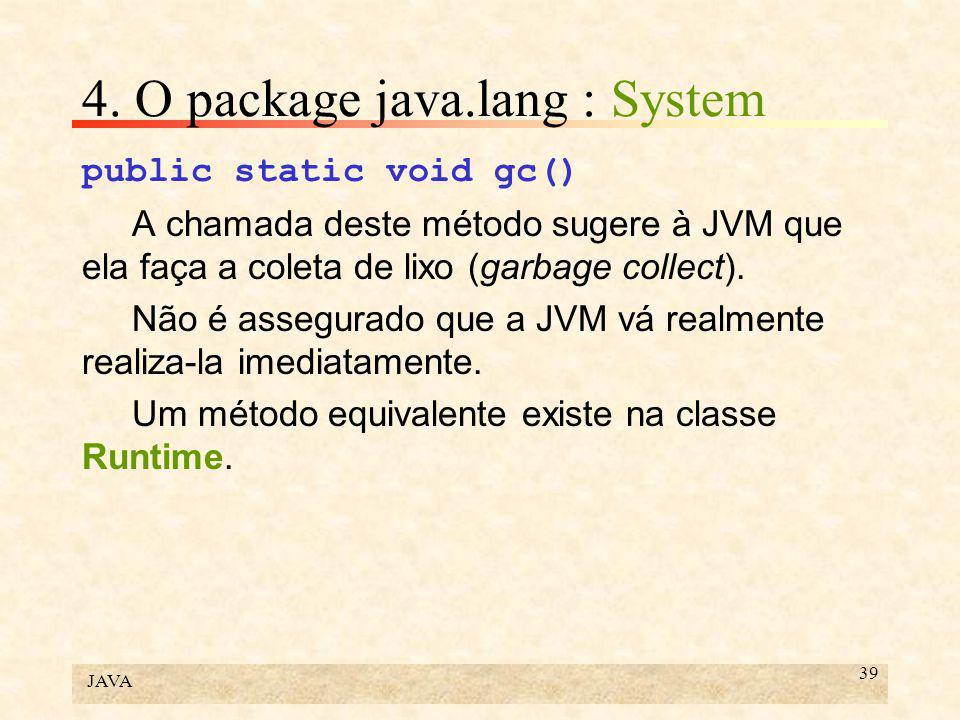 JAVA 39 4. O package java.lang : System public static void gc() A chamada deste método sugere à JVM que ela faça a coleta de lixo (garbage collect). N