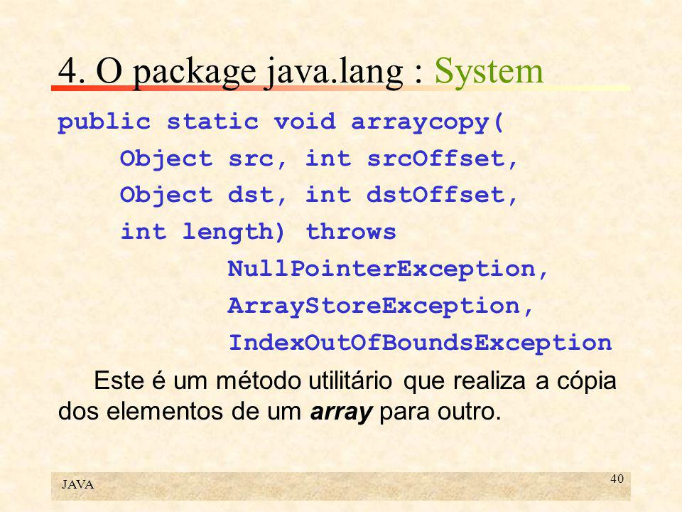 JAVA 40 4. O package java.lang : System public static void arraycopy( Object src, int srcOffset, Object dst, int dstOffset, int length) throws NullPoi
