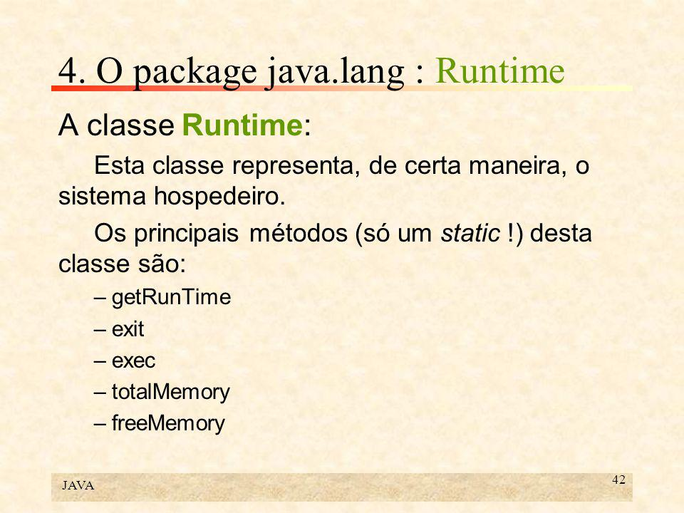 JAVA 42 4. O package java.lang : Runtime A classe Runtime: Esta classe representa, de certa maneira, o sistema hospedeiro. Os principais métodos (só u