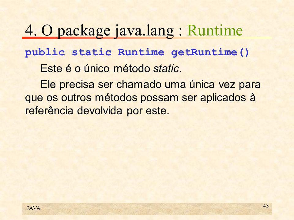JAVA 43 4. O package java.lang : Runtime public static Runtime getRuntime() Este é o único método static. Ele precisa ser chamado uma única vez para q