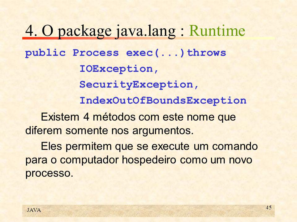 JAVA 45 4. O package java.lang : Runtime public Process exec(...)throws IOException, SecurityException, IndexOutOfBoundsException Existem 4 métodos co