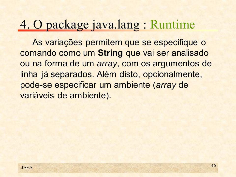JAVA 46 4. O package java.lang : Runtime As variações permitem que se especifique o comando como um String que vai ser analisado ou na forma de um arr