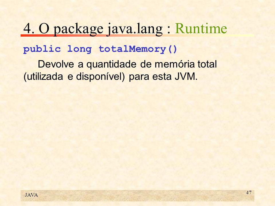 JAVA 47 4. O package java.lang : Runtime public long totalMemory() Devolve a quantidade de memória total (utilizada e disponível) para esta JVM.