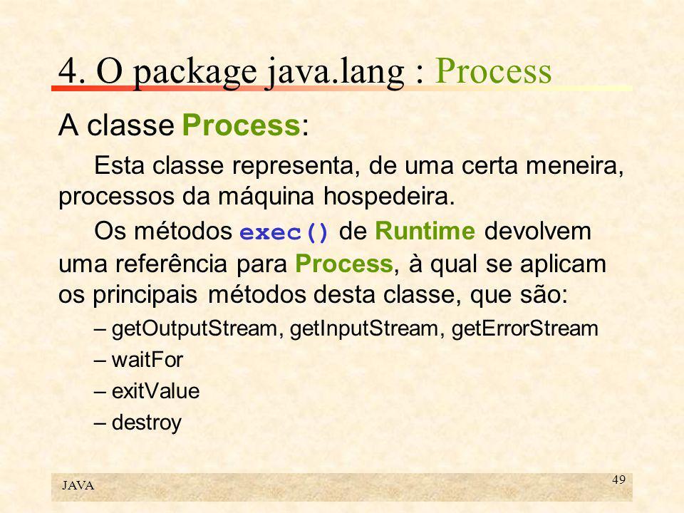 JAVA 49 4. O package java.lang : Process A classe Process: Esta classe representa, de uma certa meneira, processos da máquina hospedeira. Os métodos e