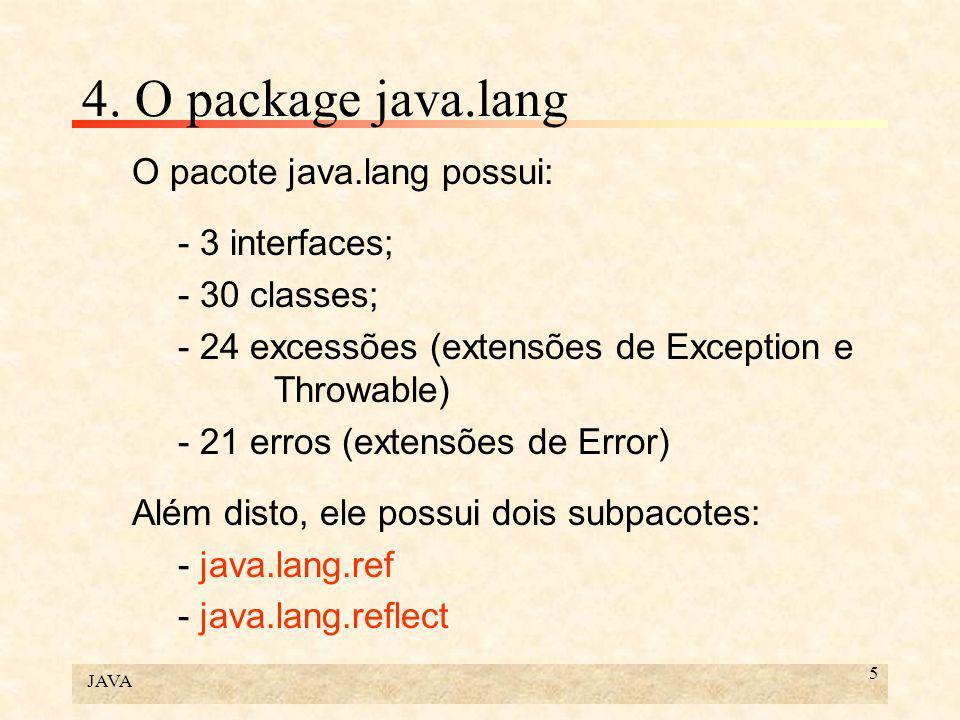 JAVA 5 4. O package java.lang O pacote java.lang possui: - 3 interfaces; - 30 classes; - 24 excessões (extensões de Exception e Throwable) - 21 erros