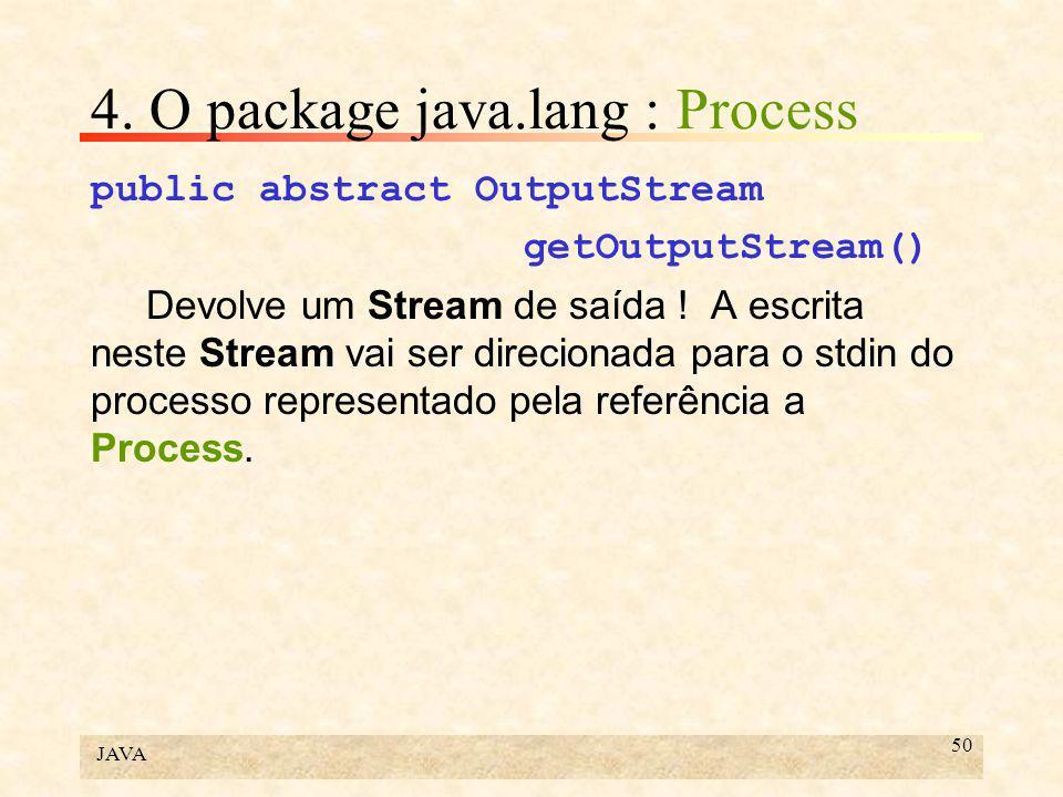 JAVA 50 4. O package java.lang : Process public abstract OutputStream getOutputStream() Devolve um Stream de saída ! A escrita neste Stream vai ser di