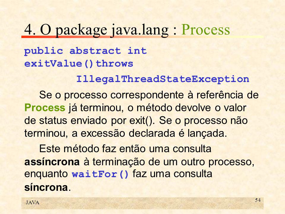JAVA 54 4. O package java.lang : Process public abstract int exitValue()throws IllegalThreadStateException Se o processo correspondente à referência d