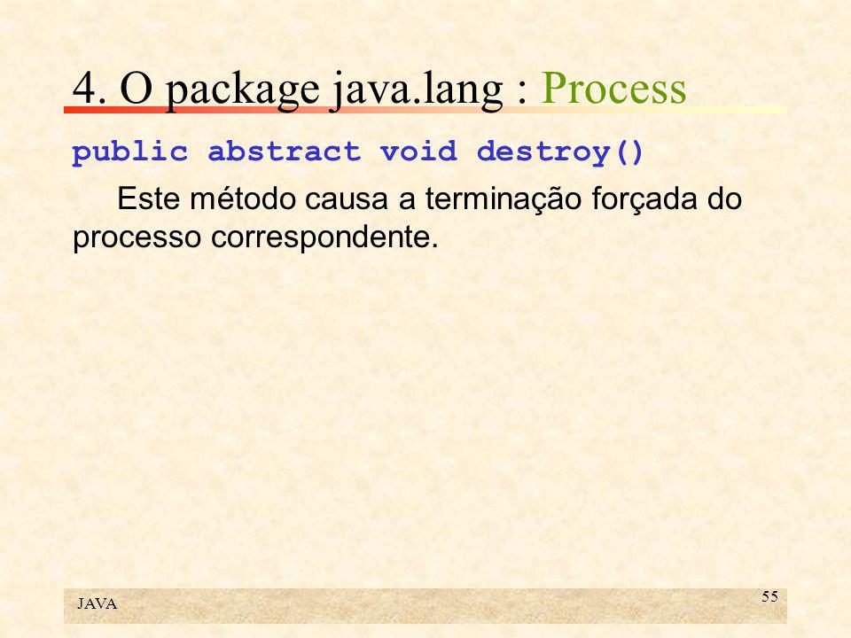 JAVA 55 4. O package java.lang : Process public abstract void destroy() Este método causa a terminação forçada do processo correspondente.
