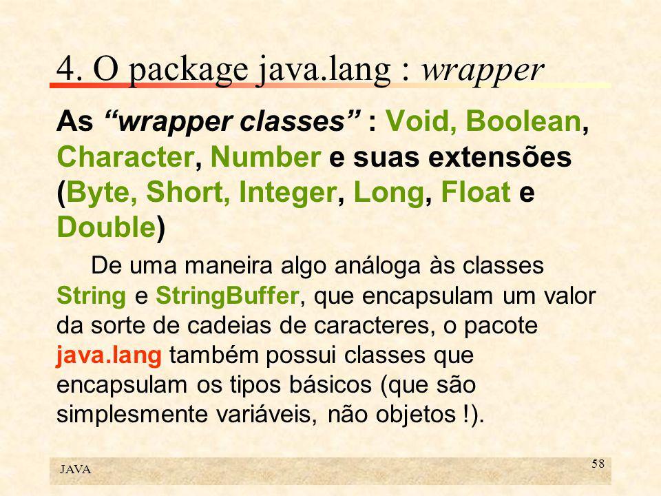 "JAVA 58 4. O package java.lang : wrapper As ""wrapper classes"" : Void, Boolean, Character, Number e suas extensões (Byte, Short, Integer, Long, Float e"