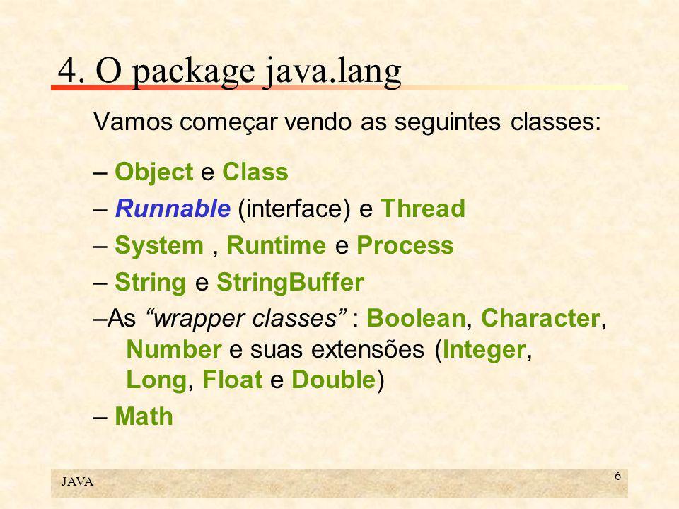 JAVA 6 4. O package java.lang Vamos começar vendo as seguintes classes: – Object e Class – Runnable (interface) e Thread – System, Runtime e Process –