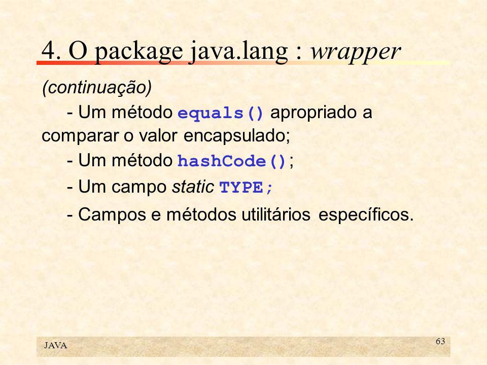 JAVA 63 4. O package java.lang : wrapper (continuação) - Um método equals() apropriado a comparar o valor encapsulado; - Um método hashCode() ; - Um c