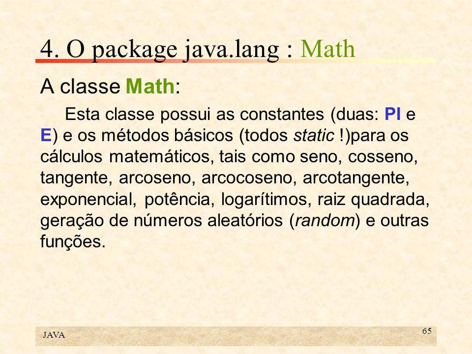 JAVA 65 4. O package java.lang : Math A classe Math: Esta classe possui as constantes (duas: PI e E) e os métodos básicos (todos static !)para os cálc