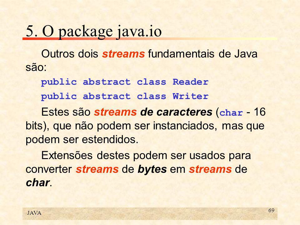 JAVA 69 5. O package java.io Outros dois streams fundamentais de Java são: public abstract class Reader public abstract class Writer Estes são streams