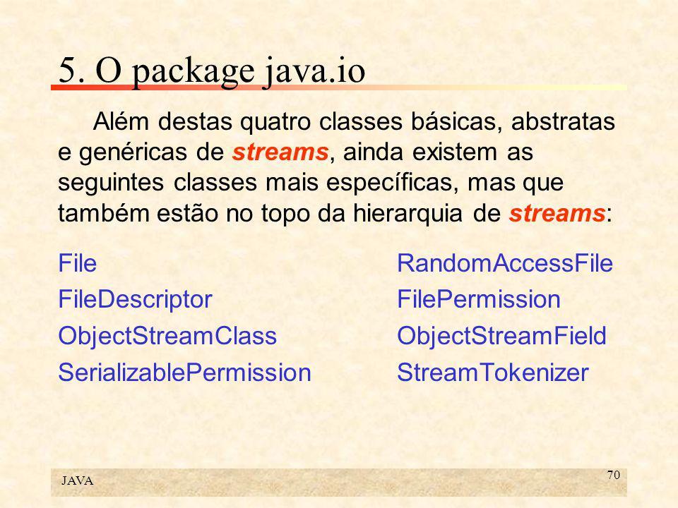 JAVA 70 5. O package java.io Além destas quatro classes básicas, abstratas e genéricas de streams, ainda existem as seguintes classes mais específicas