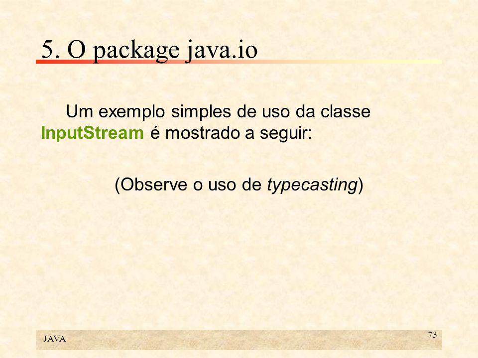 JAVA 73 5. O package java.io Um exemplo simples de uso da classe InputStream é mostrado a seguir: (Observe o uso de typecasting)