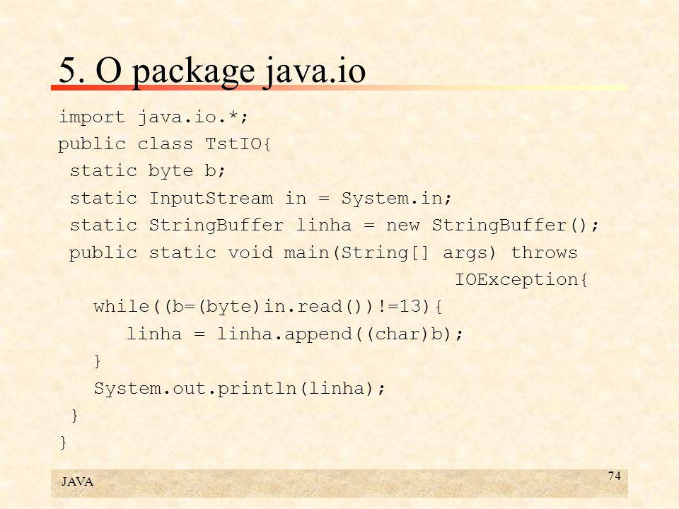 JAVA 74 5. O package java.io import java.io.*; public class TstIO{ static byte b; static InputStream in = System.in; static StringBuffer linha = new S