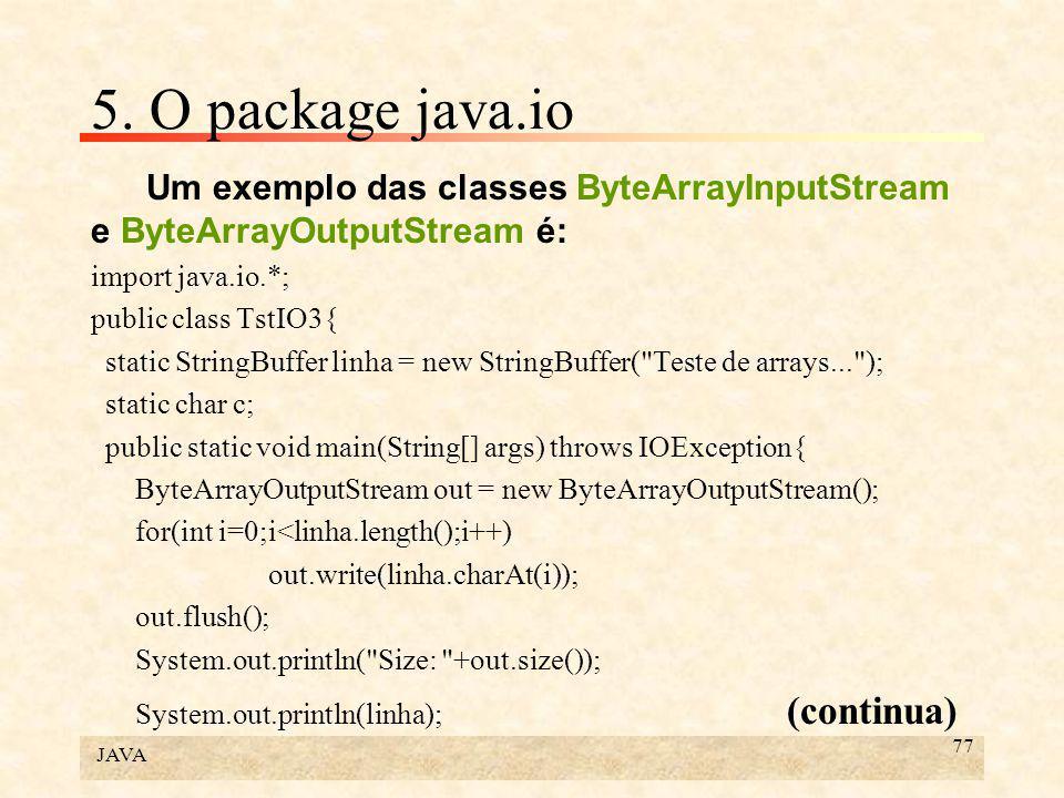 JAVA 77 5. O package java.io Um exemplo das classes ByteArrayInputStream e ByteArrayOutputStream é: import java.io.*; public class TstIO3{ static Stri