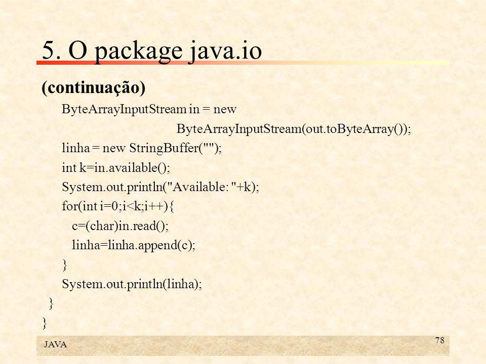 JAVA 78 5. O package java.io (continuação) ByteArrayInputStream in = new ByteArrayInputStream(out.toByteArray()); linha = new StringBuffer(