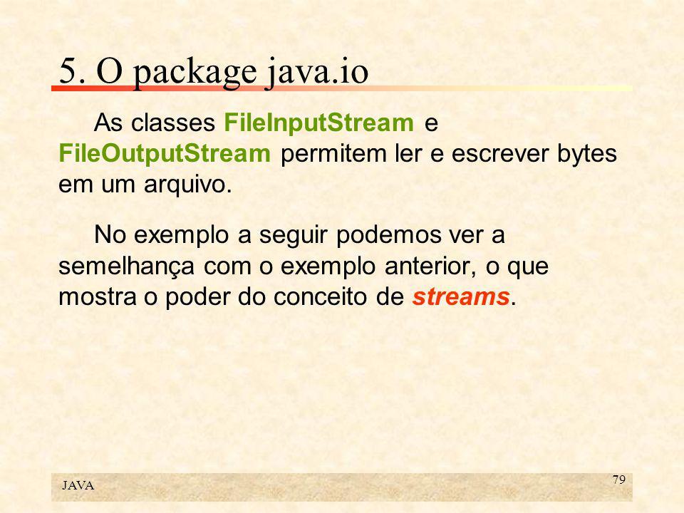 JAVA 79 5. O package java.io As classes FileInputStream e FileOutputStream permitem ler e escrever bytes em um arquivo. No exemplo a seguir podemos ve