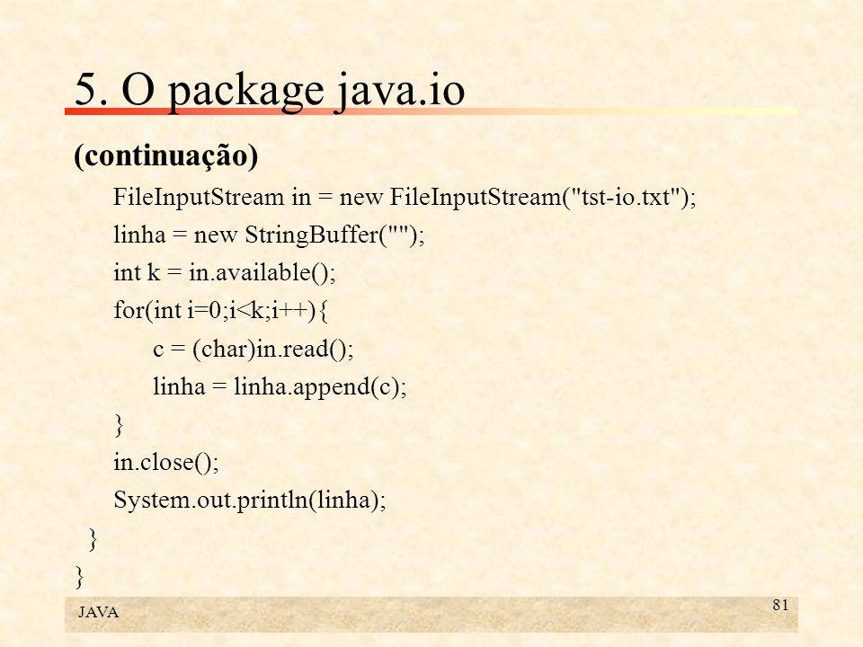 JAVA 81 5. O package java.io (continuação) FileInputStream in = new FileInputStream(