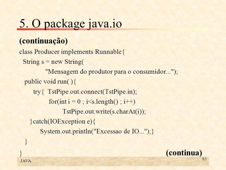 JAVA 83 5. O package java.io (continuação) class Producer implements Runnable{ String s = new String(