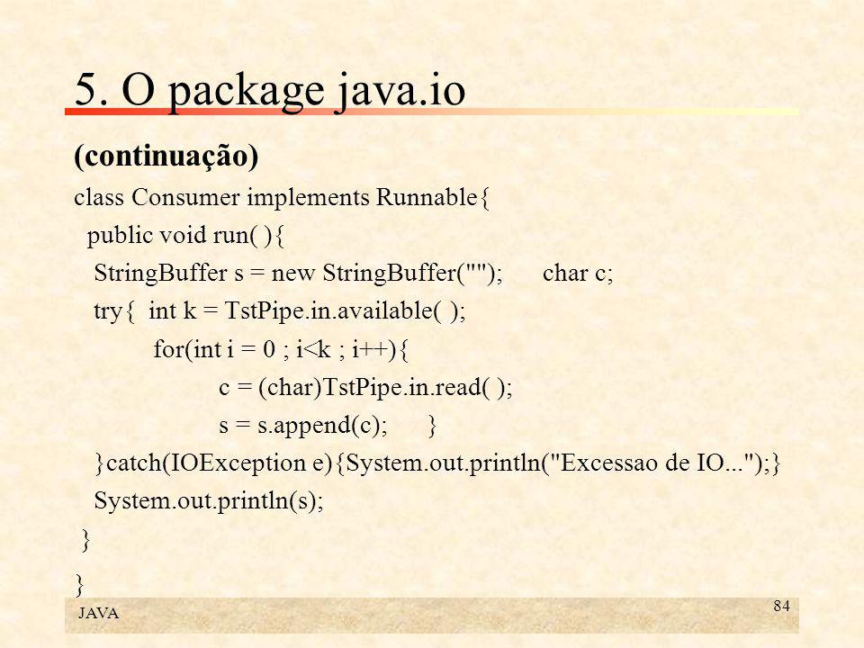 JAVA 84 5. O package java.io (continuação) class Consumer implements Runnable{ public void run( ){ StringBuffer s = new StringBuffer(