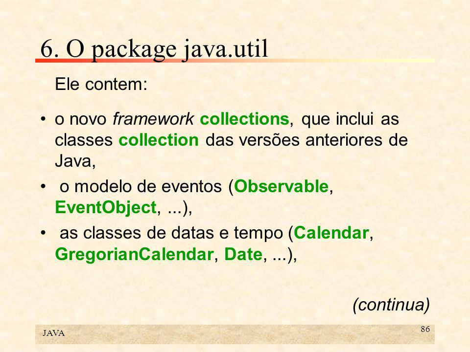 JAVA 86 6. O package java.util Ele contem: o novo framework collections, que inclui as classes collection das versões anteriores de Java, o modelo de