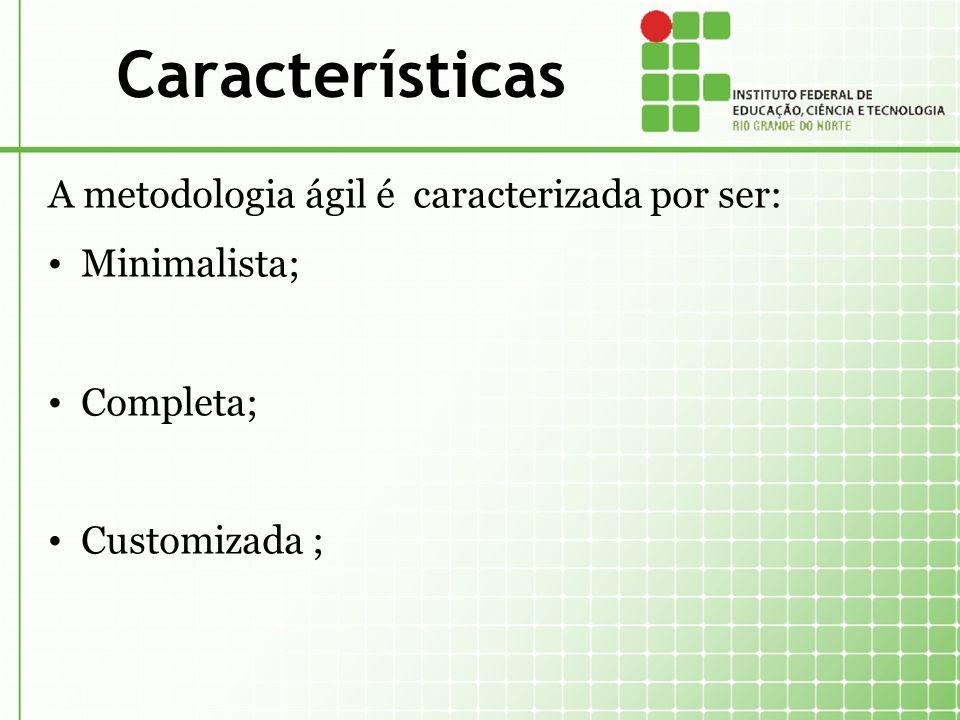 Características A metodologia ágil é caracterizada por ser: Minimalista; Completa; Customizada ;