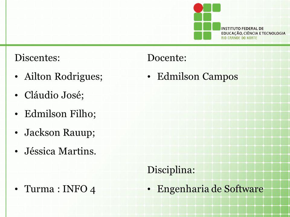 Discentes: Ailton Rodrigues; Cláudio José; Edmilson Filho; Jackson Rauup; Jéssica Martins. Turma : INFO 4 Docente: Edmilson Campos Disciplina: Engenha