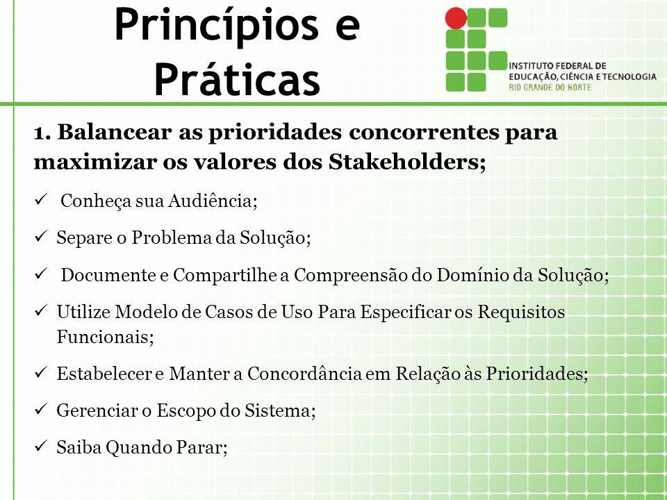 Princípios e Práticas 1. Balancear as prioridades concorrentes para maximizar os valores dos Stakeholders; Conheça sua Audiência; Separe o Problema da