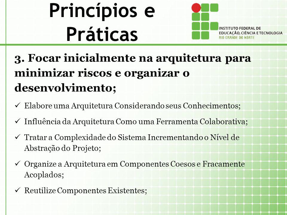 Princípios e Práticas 3. Focar inicialmente na arquitetura para minimizar riscos e organizar o desenvolvimento; Elabore uma Arquitetura Considerando s
