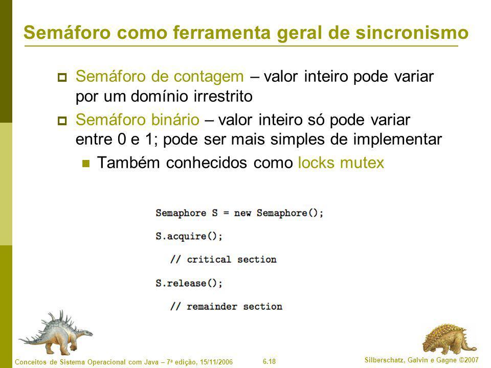 6.18 Silberschatz, Galvin e Gagne ©2007 Conceitos de Sistema Operacional com Java – 7 a edição, 15/11/2006 Semáforo como ferramenta geral de sincronismo  Semáforo de contagem – valor inteiro pode variar por um domínio irrestrito  Semáforo binário – valor inteiro só pode variar entre 0 e 1; pode ser mais simples de implementar Também conhecidos como locks mutex