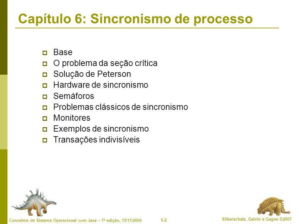6.2 Silberschatz, Galvin e Gagne ©2007 Conceitos de Sistema Operacional com Java – 7 a edição, 15/11/2006 Capítulo 6: Sincronismo de processo  Base 