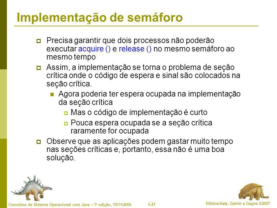 6.21 Silberschatz, Galvin e Gagne ©2007 Conceitos de Sistema Operacional com Java – 7 a edição, 15/11/2006 Implementação de semáforo  Precisa garanti