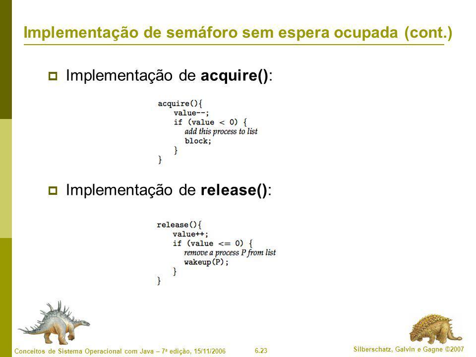 6.23 Silberschatz, Galvin e Gagne ©2007 Conceitos de Sistema Operacional com Java – 7 a edição, 15/11/2006 Implementação de semáforo sem espera ocupada (cont.)  Implementação de acquire():  Implementação de release():