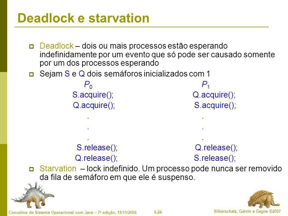 6.24 Silberschatz, Galvin e Gagne ©2007 Conceitos de Sistema Operacional com Java – 7 a edição, 15/11/2006 Deadlock e starvation  Deadlock – dois ou mais processos estão esperando indefinidamente por um evento que só pode ser causado somente por um dos processos esperando  Sejam S e Q dois semáforos inicializados com 1 P 0 P 1 S.acquire(); Q.acquire(); Q.acquire(); S.acquire();.