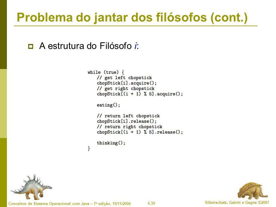 6.39 Silberschatz, Galvin e Gagne ©2007 Conceitos de Sistema Operacional com Java – 7 a edição, 15/11/2006 Problema do jantar dos filósofos (cont.)  A estrutura do Filósofo i: