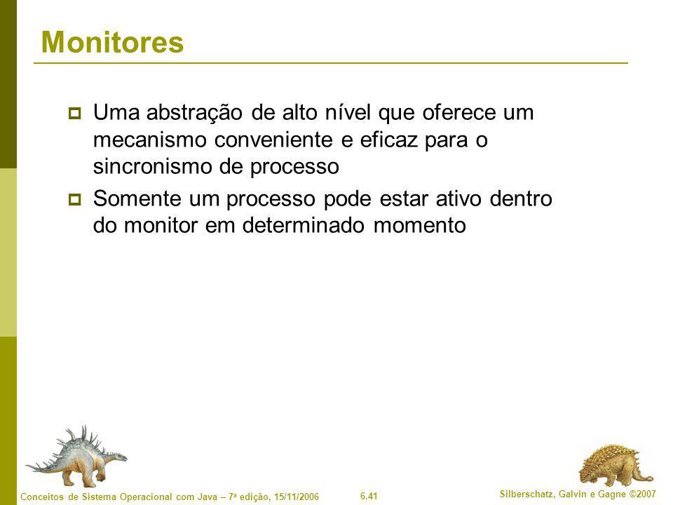 6.41 Silberschatz, Galvin e Gagne ©2007 Conceitos de Sistema Operacional com Java – 7 a edição, 15/11/2006 Monitores  Uma abstração de alto nível que oferece um mecanismo conveniente e eficaz para o sincronismo de processo  Somente um processo pode estar ativo dentro do monitor em determinado momento