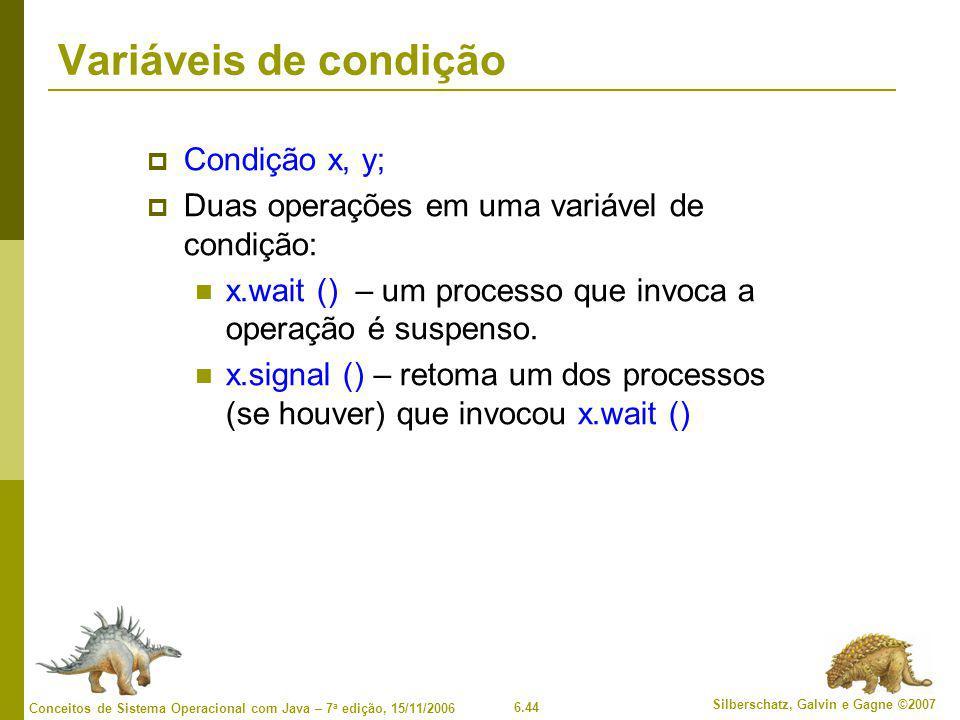6.44 Silberschatz, Galvin e Gagne ©2007 Conceitos de Sistema Operacional com Java – 7 a edição, 15/11/2006 Variáveis de condição  Condição x, y;  Duas operações em uma variável de condição: x.wait () – um processo que invoca a operação é suspenso.