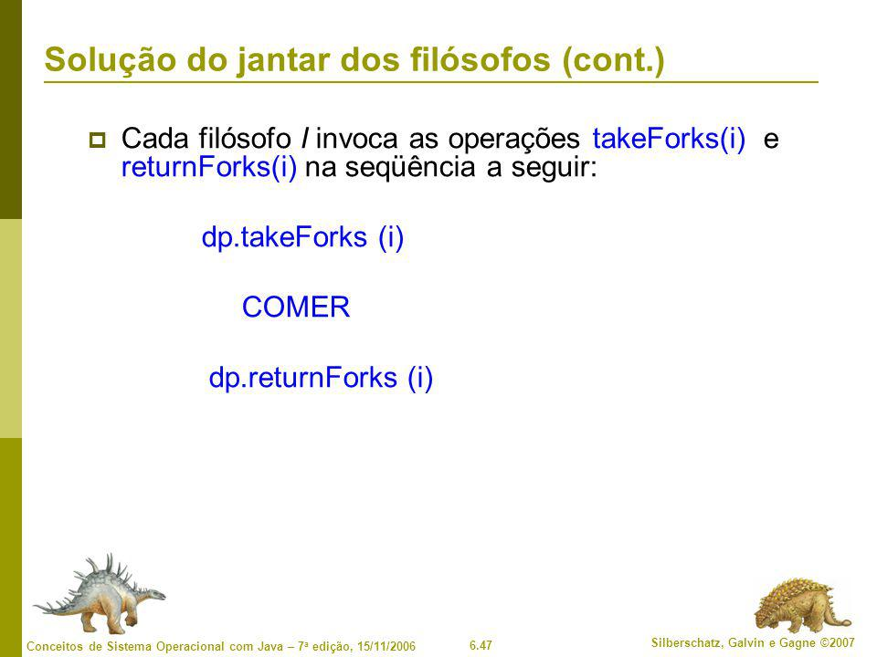 6.47 Silberschatz, Galvin e Gagne ©2007 Conceitos de Sistema Operacional com Java – 7 a edição, 15/11/2006 Solução do jantar dos filósofos (cont.)  Cada filósofo I invoca as operações takeForks(i) e returnForks(i) na seqüência a seguir: dp.takeForks (i) COMER dp.returnForks (i)