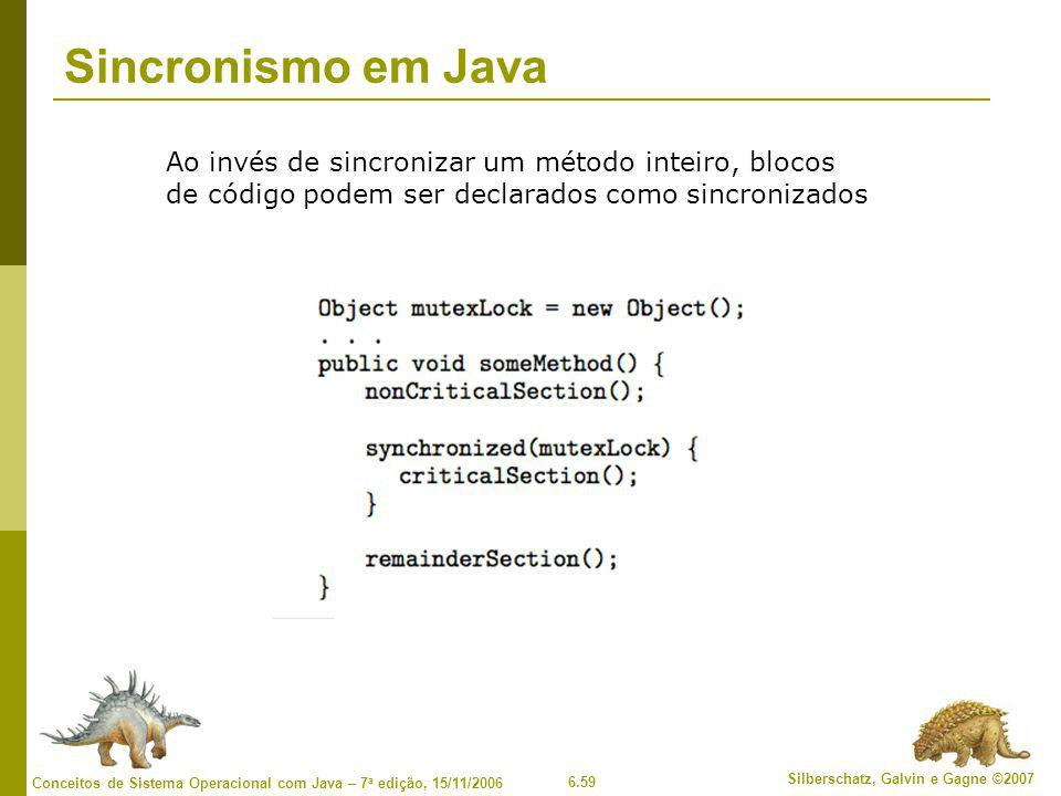 6.59 Silberschatz, Galvin e Gagne ©2007 Conceitos de Sistema Operacional com Java – 7 a edição, 15/11/2006 Sincronismo em Java Ao invés de sincronizar um método inteiro, blocos de código podem ser declarados como sincronizados