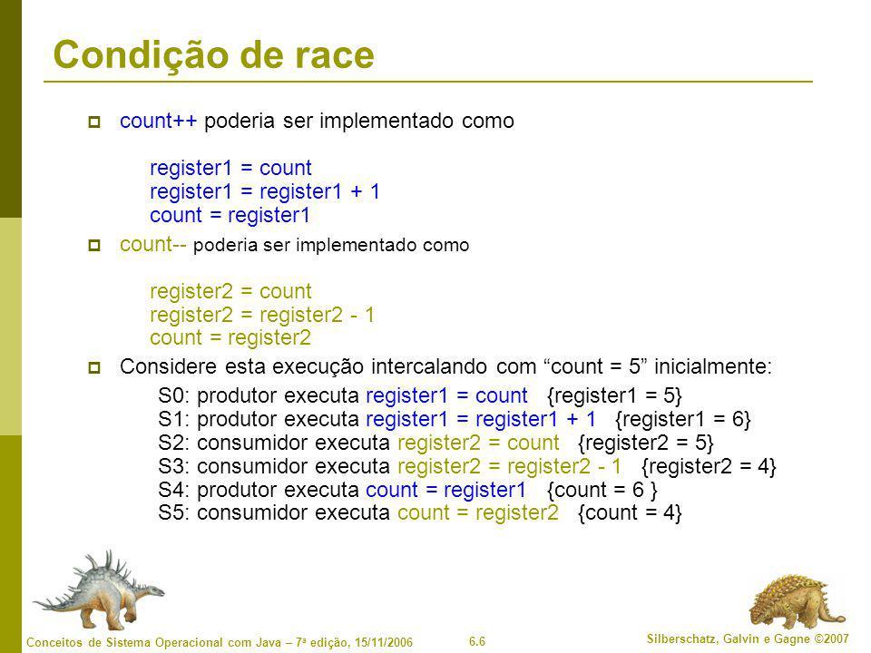 6.6 Silberschatz, Galvin e Gagne ©2007 Conceitos de Sistema Operacional com Java – 7 a edição, 15/11/2006 Condição de race  count++ poderia ser implementado como register1 = count register1 = register1 + 1 count = register1  count-- poderia ser implementado como register2 = count register2 = register2 - 1 count = register2  Considere esta execução intercalando com count = 5 inicialmente: S0: produtor executa register1 = count {register1 = 5} S1: produtor executa register1 = register1 + 1 {register1 = 6} S2: consumidor executa register2 = count {register2 = 5} S3: consumidor executa register2 = register2 - 1 {register2 = 4} S4: produtor executa count = register1 {count = 6 } S5: consumidor executa count = register2 {count = 4}